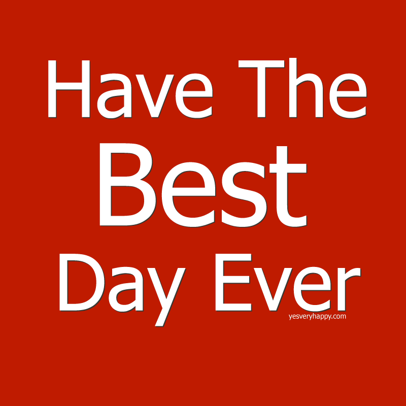 Have The Best Day Ever yesveryhappy.com