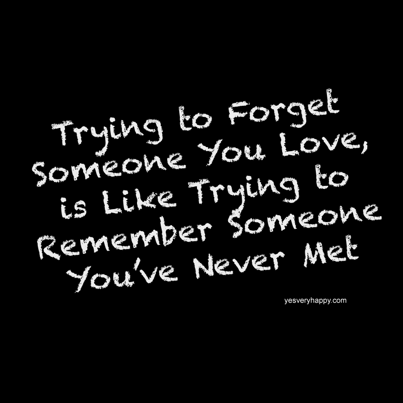 Trying to forget someone you love, is like trying to remember someone you nerver met yesveryhappy.com